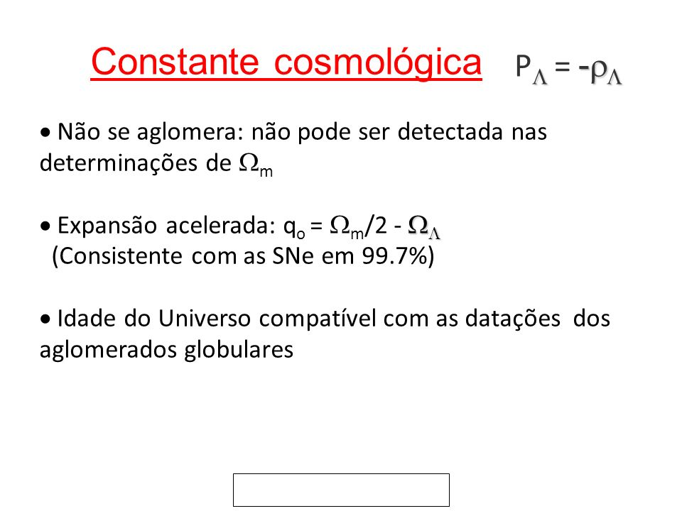 Constante cosmológica Não se aglomera: não pode ser detectada nas determinações de m Expansão acelerada: q o = m /2 - (Consistente com as SNe em 99.7%