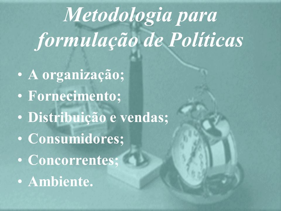 Metodologia para formulação de Políticas A organização; Fornecimento; Distribuição e vendas; Consumidores; Concorrentes; Ambiente.