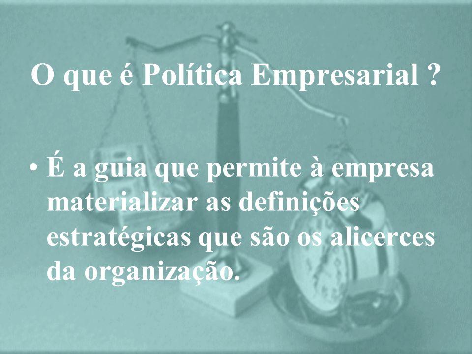 É a guia que permite à empresa materializar as definições estratégicas que são os alicerces da organização. O que é Política Empresarial ?