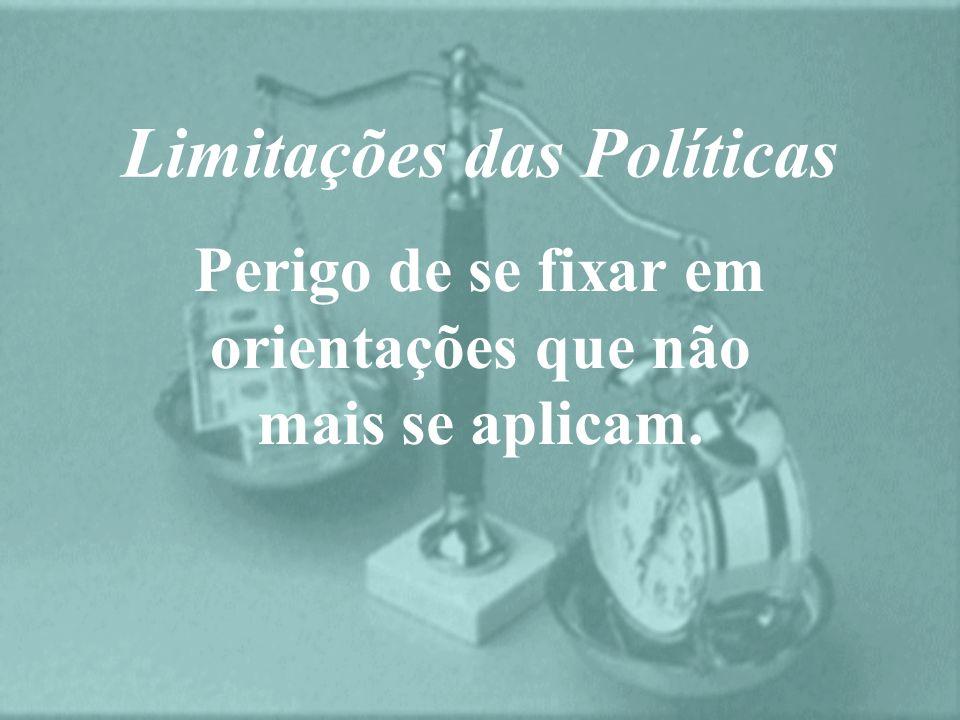 Limitações das Políticas Perigo de se fixar em orientações que não mais se aplicam.