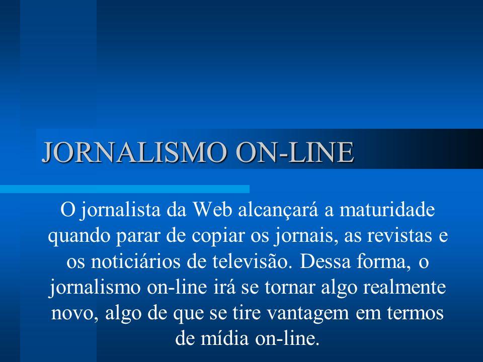 JORNALISMO ON-LINE O jornalista da Web alcançará a maturidade quando parar de copiar os jornais, as revistas e os noticiários de televisão.