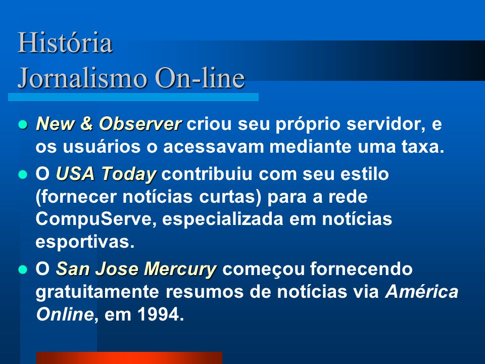 História Jornalismo On-line Os primeiros serviços de jornais na internet surgiram na década de 70. A princípio, eram serviços pagos por assinantes. O