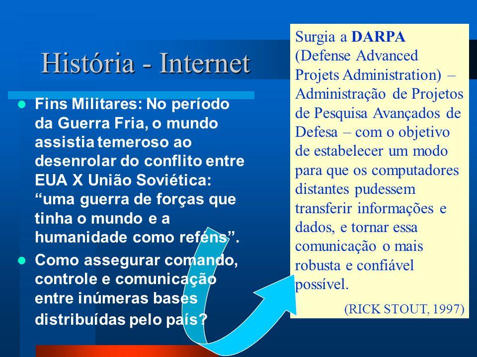 História - Internet Surgia a DARPA (Defense Advanced Projets Administration) – Administração de Projetos de Pesquisa Avançados de Defesa – com o objetivo de estabelecer um modo para que os computadores distantes pudessem transferir informações e dados, e tornar essa comunicação o mais robusta e confiável possível.