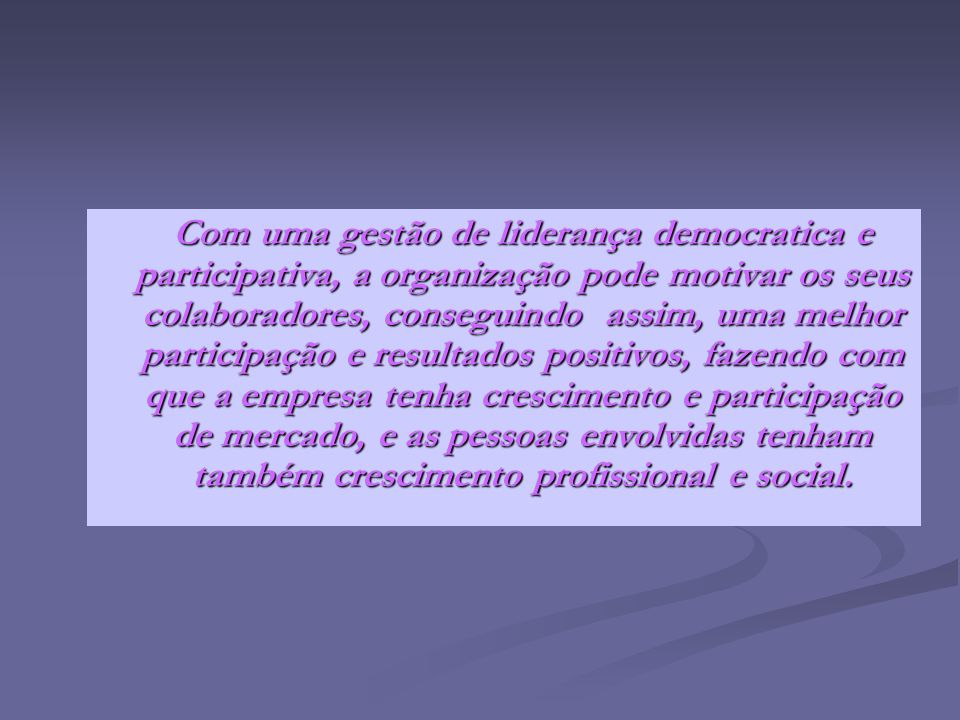 Com uma gestão de liderança democratica e participativa, a organização pode motivar os seus colaboradores, conseguindo assim, uma melhor participação