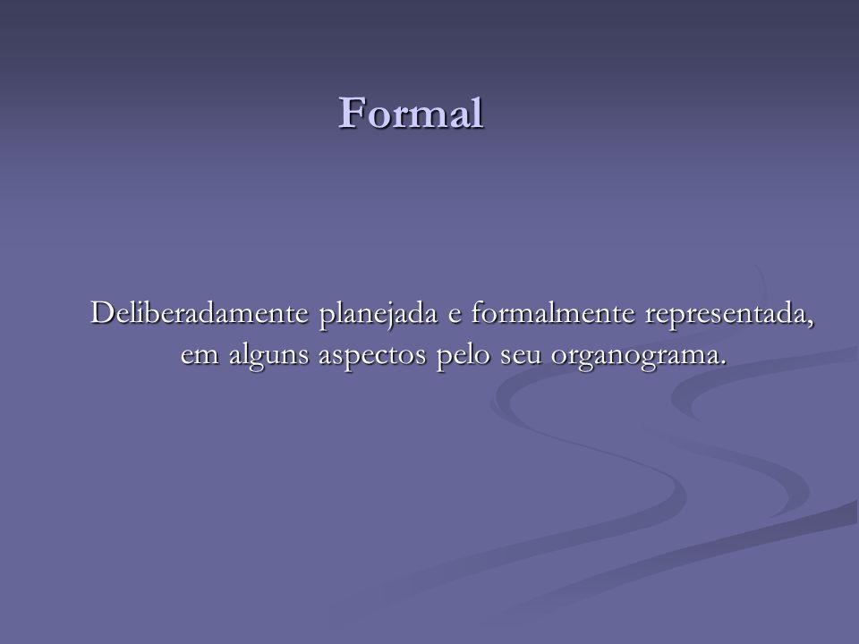 Formal Deliberadamente planejada e formalmente representada, em alguns aspectos pelo seu organograma. Deliberadamente planejada e formalmente represen