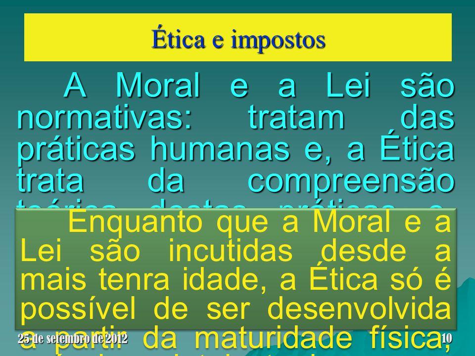 Ética e impostos A Moral e a Lei são normativas: tratam das práticas humanas e, a Ética trata da compreensão teórica destas práticas e, como através d