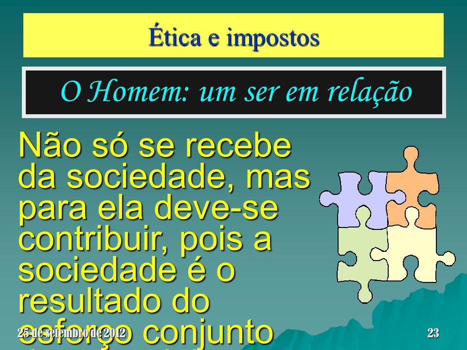 Ética e impostos O Homem: um ser em relação Não só se recebe da sociedade, mas para ela deve-se contribuir, pois a sociedade é o resultado do esforço