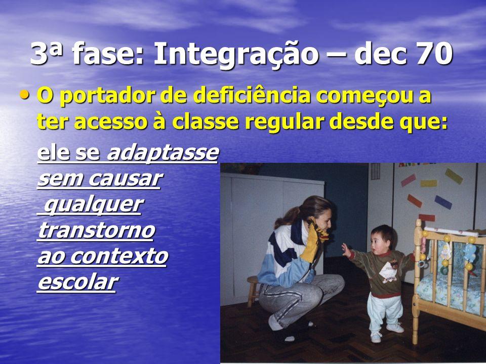 3ª fase: Integração – dec 70 O portador de deficiência começou a ter acesso à classe regular desde que: O portador de deficiência começou a ter acesso