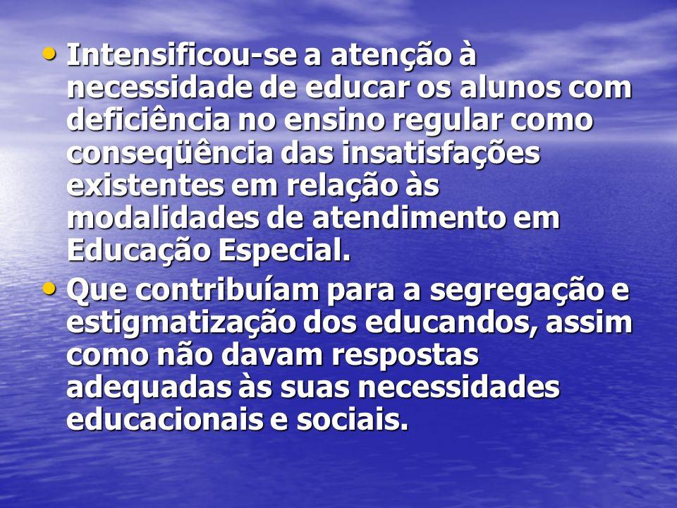 Intensificou-se a atenção à necessidade de educar os alunos com deficiência no ensino regular como conseqüência das insatisfações existentes em relaçã