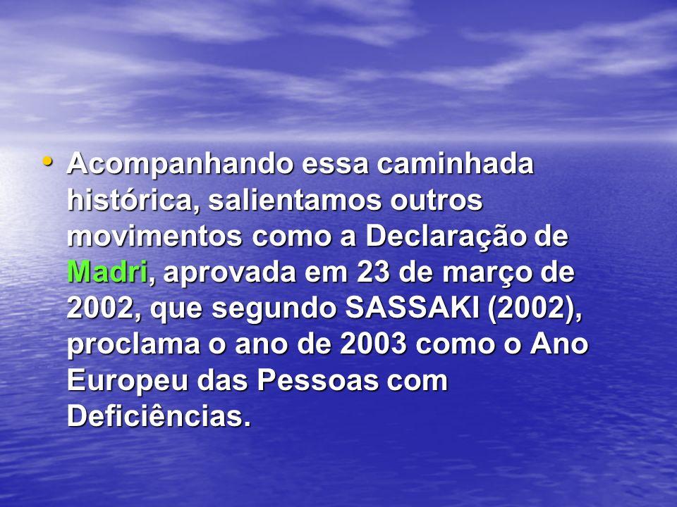 Acompanhando essa caminhada histórica, salientamos outros movimentos como a Declaração de Madri, aprovada em 23 de março de 2002, que segundo SASSAKI
