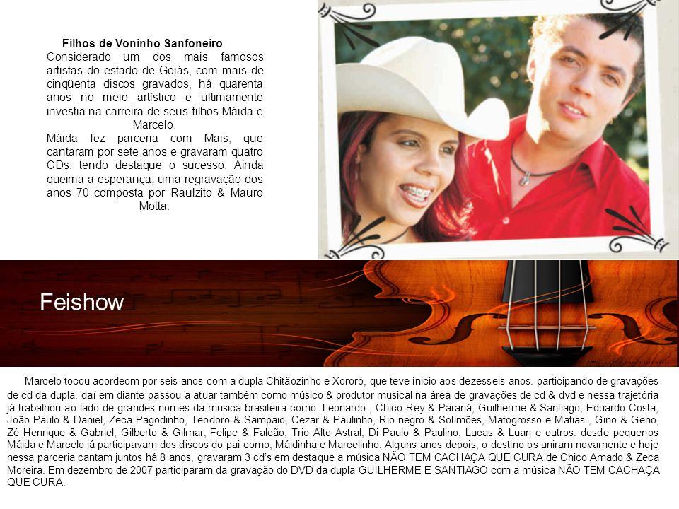 Feishow Filhos de Voninho Sanfoneiro Considerado um dos mais famosos artistas do estado de Goiás, com mais de cinqüenta discos gravados, há quarenta anos no meio artístico e ultimamente investia na carreira de seus filhos Máida e Marcelo.