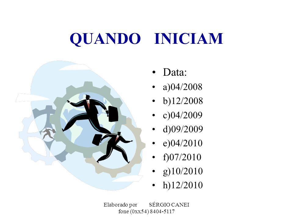 Elaborado por SÉRGIO CANEI fone (0xx54) 8404-5117 QUANDO INICIAM Data: a)04/2008 b)12/2008 c)04/2009 d)09/2009 e)04/2010 f)07/2010 g)10/2010 h)12/2010