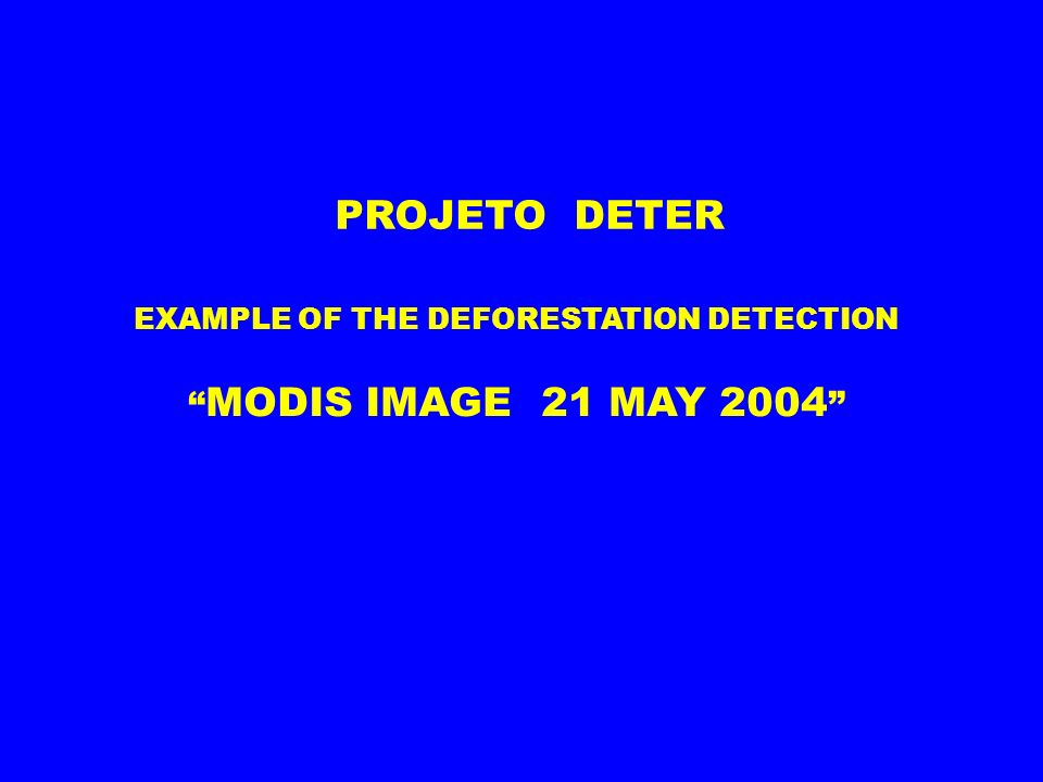 EXAMPLE OF THE DEFORESTATION DETECTION MODIS IMAGE 21 MAY 2004 PROJETO DETER