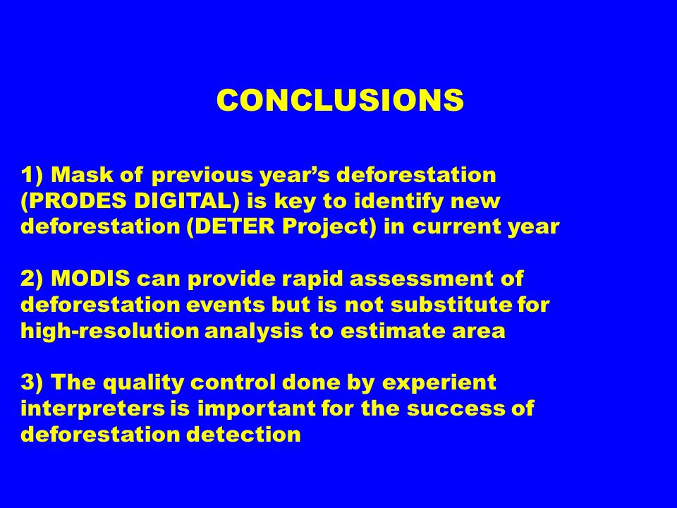 CONCLUSIONS 1) Mask of previous years deforestation (PRODES DIGITAL) is key to identify new deforestation (DETER Project) in current year 2) MODIS can
