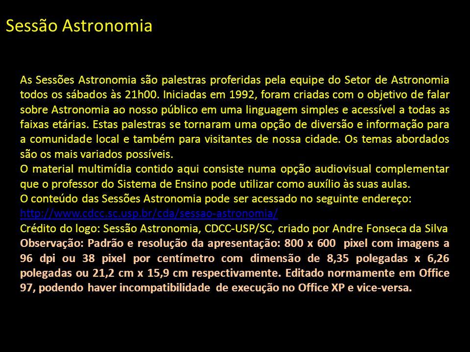Sessão Astronomia As Sessões Astronomia são palestras proferidas pela equipe do Setor de Astronomia todos os sábados às 21h00. Iniciadas em 1992, fora