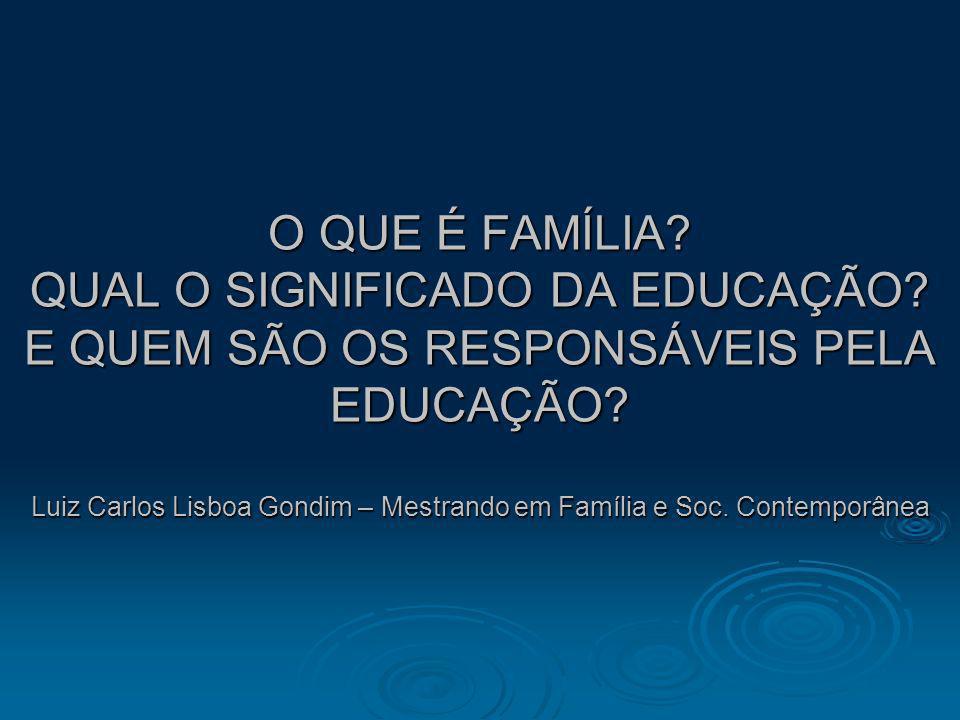 O QUE É FAMÍLIA? QUAL O SIGNIFICADO DA EDUCAÇÃO? E QUEM SÃO OS RESPONSÁVEIS PELA EDUCAÇÃO? Luiz Carlos Lisboa Gondim – Mestrando em Família e Soc. Con
