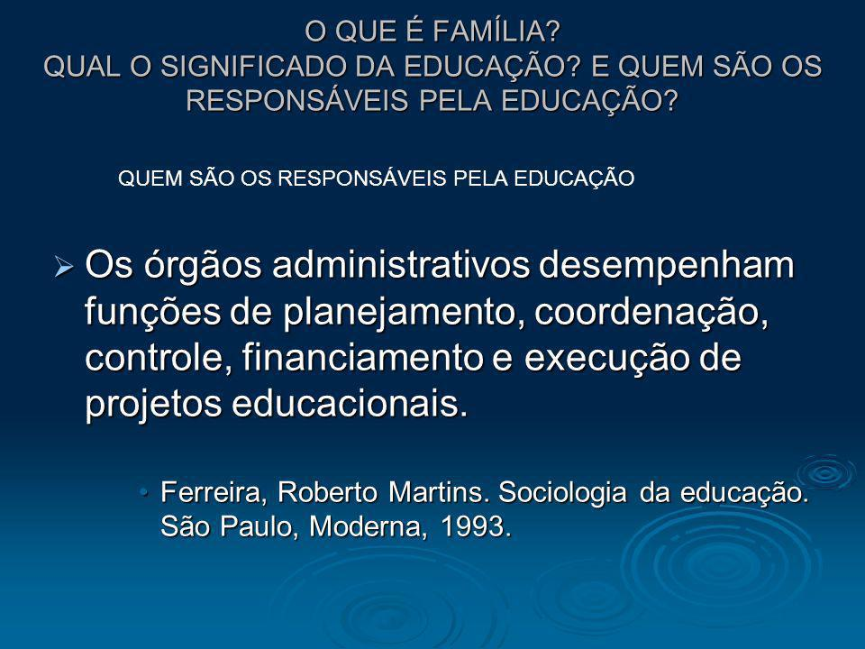 O QUE É FAMÍLIA? QUAL O SIGNIFICADO DA EDUCAÇÃO? E QUEM SÃO OS RESPONSÁVEIS PELA EDUCAÇÃO? Os órgãos administrativos desempenham funções de planejamen