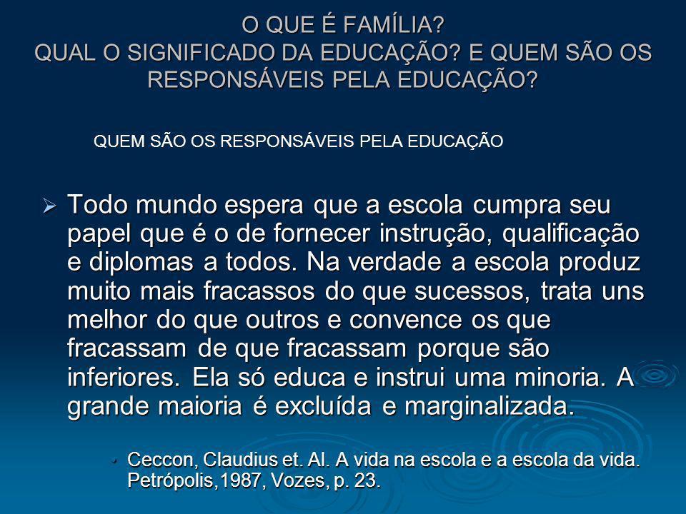 O QUE É FAMÍLIA? QUAL O SIGNIFICADO DA EDUCAÇÃO? E QUEM SÃO OS RESPONSÁVEIS PELA EDUCAÇÃO? Todo mundo espera que a escola cumpra seu papel que é o de