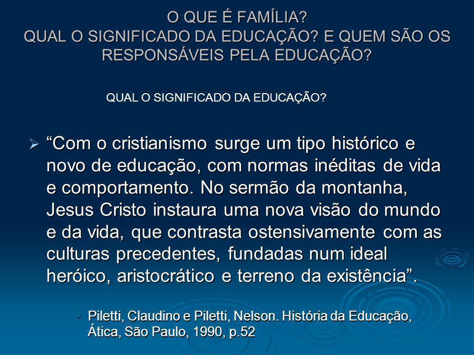 O QUE É FAMÍLIA? QUAL O SIGNIFICADO DA EDUCAÇÃO? E QUEM SÃO OS RESPONSÁVEIS PELA EDUCAÇÃO? Com o cristianismo surge um tipo histórico e novo de educaç