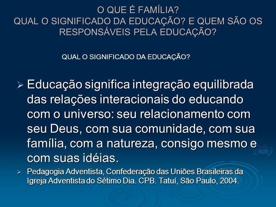 O QUE É FAMÍLIA? QUAL O SIGNIFICADO DA EDUCAÇÃO? E QUEM SÃO OS RESPONSÁVEIS PELA EDUCAÇÃO? Educação significa integração equilibrada das relações inte