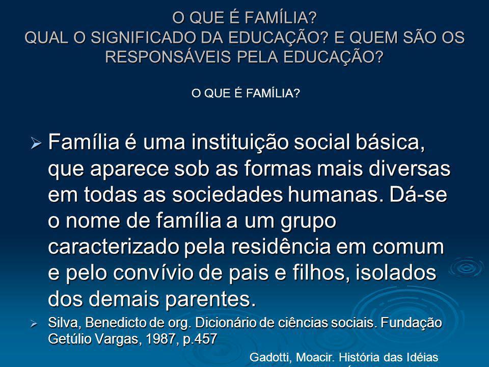 O QUE É FAMÍLIA? QUAL O SIGNIFICADO DA EDUCAÇÃO? E QUEM SÃO OS RESPONSÁVEIS PELA EDUCAÇÃO? Família é uma instituição social básica, que aparece sob as