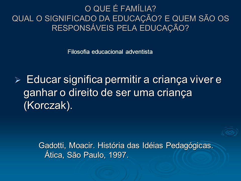 O QUE É FAMÍLIA? QUAL O SIGNIFICADO DA EDUCAÇÃO? E QUEM SÃO OS RESPONSÁVEIS PELA EDUCAÇÃO? Educar significa permitir a criança viver e ganhar o direit