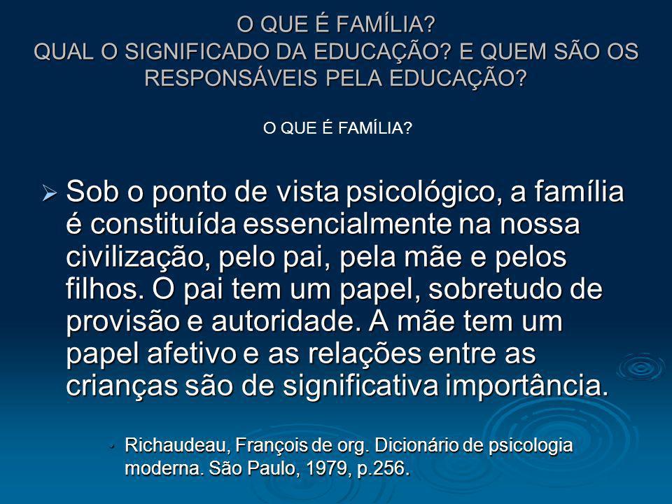 O QUE É FAMÍLIA? QUAL O SIGNIFICADO DA EDUCAÇÃO? E QUEM SÃO OS RESPONSÁVEIS PELA EDUCAÇÃO? Sob o ponto de vista psicológico, a família é constituída e