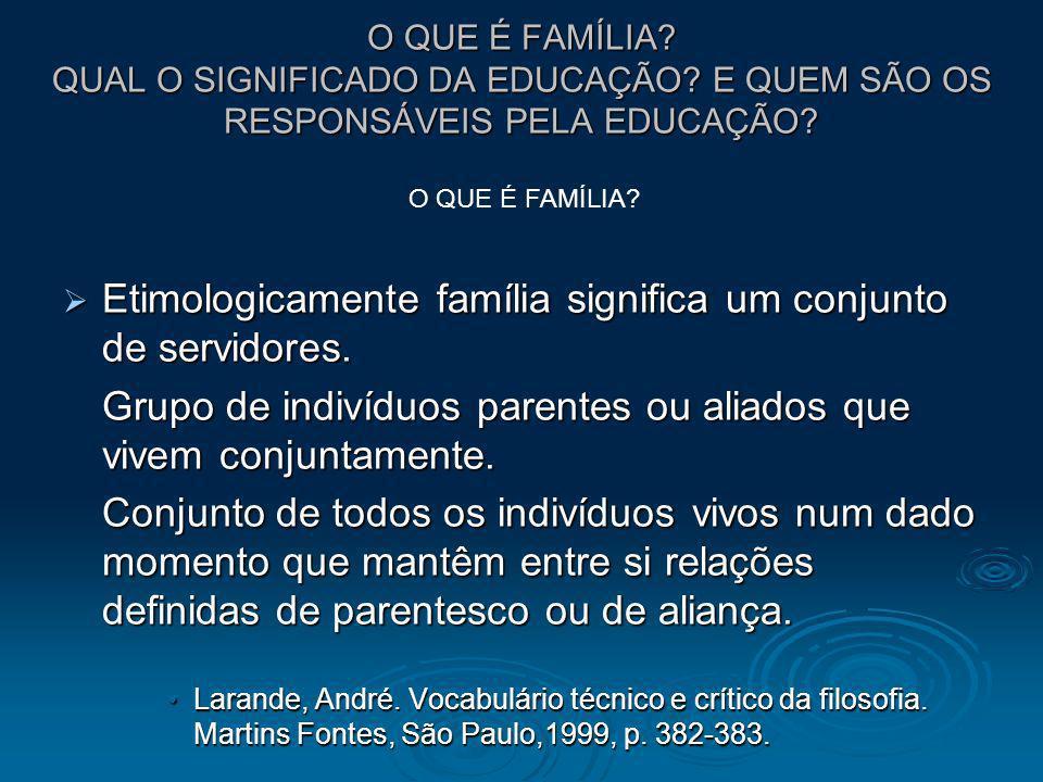 O QUE É FAMÍLIA? QUAL O SIGNIFICADO DA EDUCAÇÃO? E QUEM SÃO OS RESPONSÁVEIS PELA EDUCAÇÃO? Etimologicamente família significa um conjunto de servidore