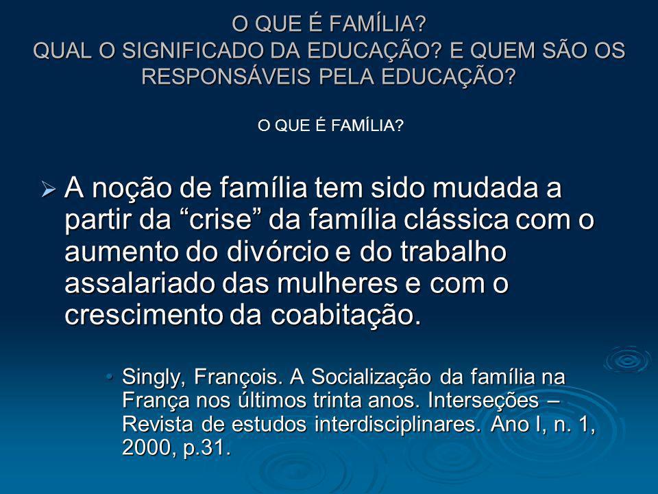 O QUE É FAMÍLIA? QUAL O SIGNIFICADO DA EDUCAÇÃO? E QUEM SÃO OS RESPONSÁVEIS PELA EDUCAÇÃO? A noção de família tem sido mudada a partir da crise da fam