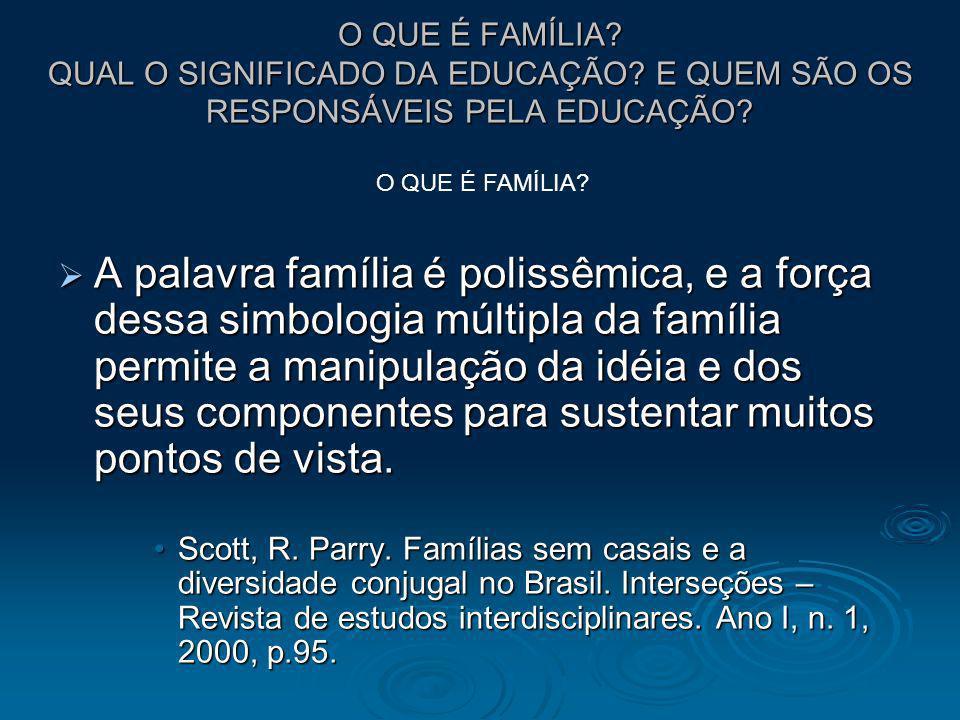 O QUE É FAMÍLIA? QUAL O SIGNIFICADO DA EDUCAÇÃO? E QUEM SÃO OS RESPONSÁVEIS PELA EDUCAÇÃO? A palavra família é polissêmica, e a força dessa simbologia