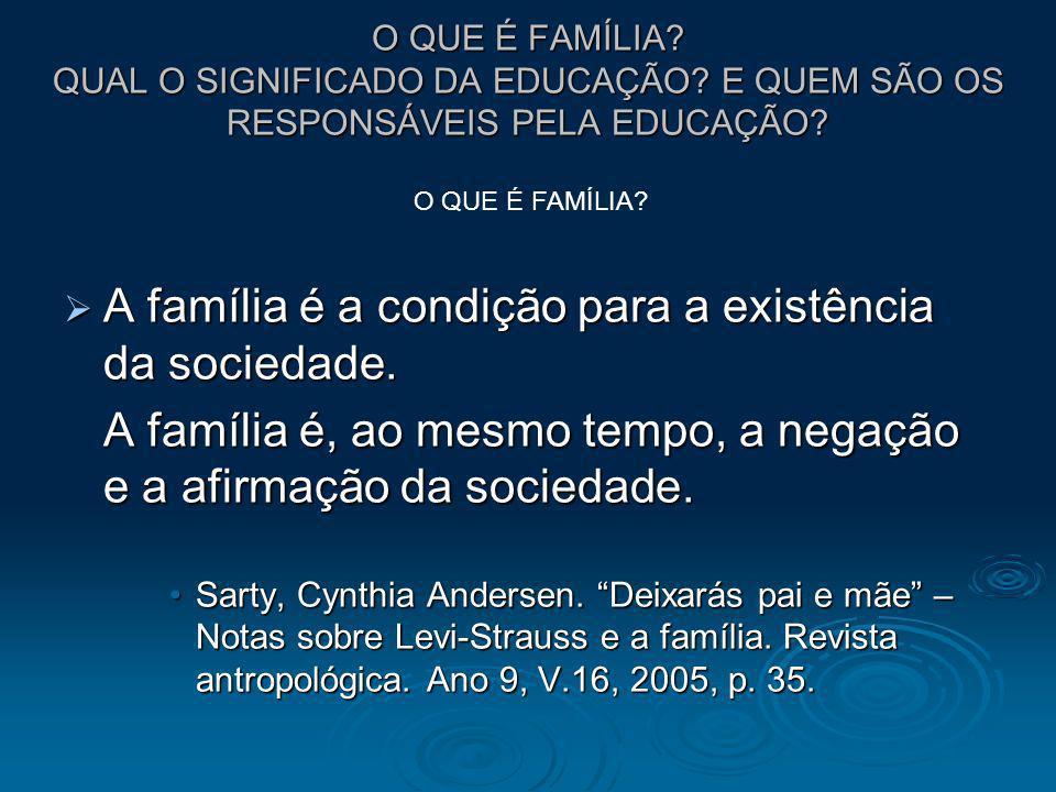 O QUE É FAMÍLIA? QUAL O SIGNIFICADO DA EDUCAÇÃO? E QUEM SÃO OS RESPONSÁVEIS PELA EDUCAÇÃO? A família é a condição para a existência da sociedade. A fa