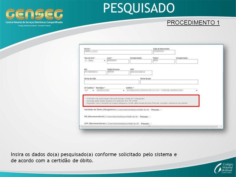 PESQUISADO Insira os dados do(a) pesquisado(a) conforme solicitado pelo sistema e de acordo com a certidão de óbito. PROCEDIMENTO 1