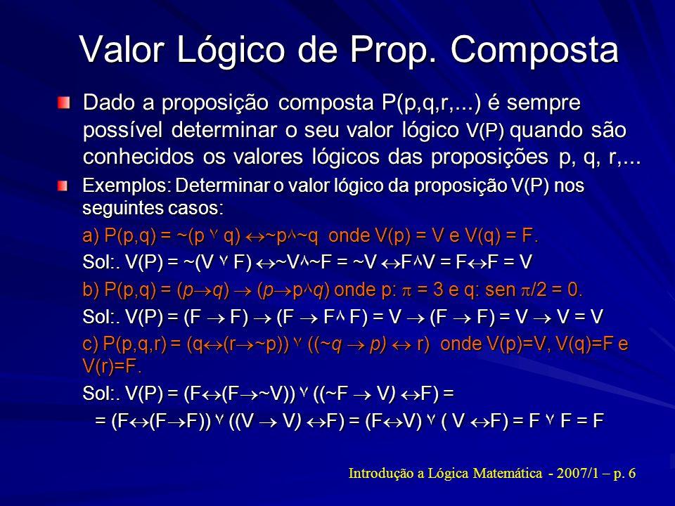 Valor Lógico de Prop. Composta Dado a proposição composta P(p,q,r,...) é sempre possível determinar o seu valor lógico V(P) quando são conhecidos os v