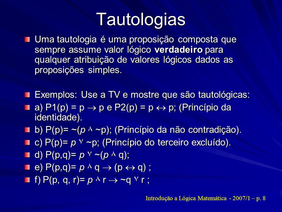 Tautologias Uma tautologia é uma proposição composta que sempre assume valor lógico verdadeiro para qualquer atribuição de valores lógicos dados as pr
