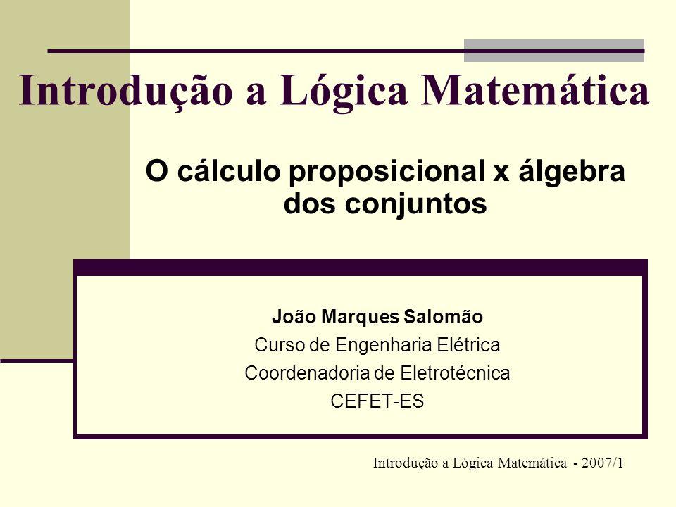 O cálculo proposicional e a álgebra dos conjuntos O Cálculo Proposicional e a Álgebra dos Conjuntos possuem estruturas semelhantes.Álgebra dos Conjuntos Toda fórmula do Cálculo Proposicional determina uma operação correspondente entre conjuntos: a negação (~ ) corresponde à complementação ( ); a conjunção (۸) corresponde à intersecção () ; a disjunção (۷) corresponde à união (U).