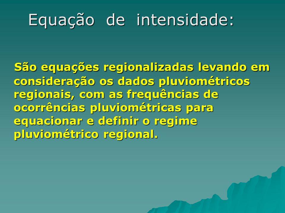 Equação de intensidade: Equação de intensidade: São equações regionalizadas levando em consideração os dados pluviométricos regionais, com as frequênc