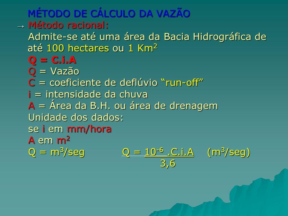 MÉTODO DE CÁLCULO DA VAZÃO MÉTODO DE CÁLCULO DA VAZÃO Método racional: Método racional: Admite-se até uma área da Bacia Hidrográfica de até 100 hectar