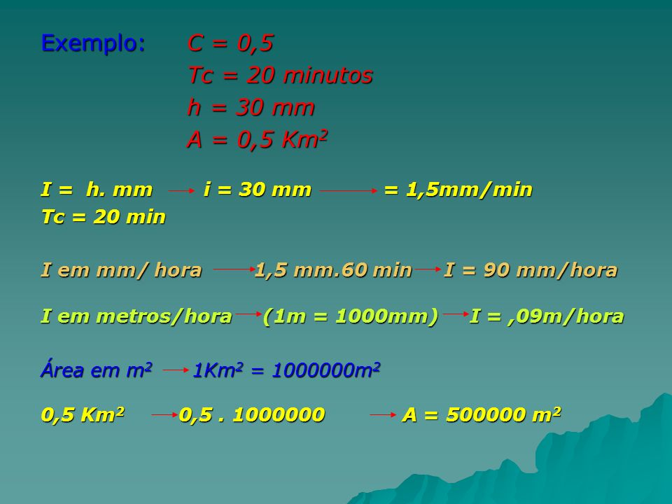 Exemplo: C = 0,5 Tc = 20 minutos Tc = 20 minutos h = 30 mm h = 30 mm A = 0,5 Km 2 A = 0,5 Km 2 I = h. mm i = 30 mm = 1,5mm/min Tc = 20 min I em mm/ ho