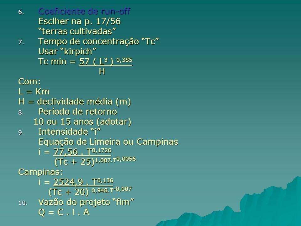6. Coeficiente de run-off Esclher na p. 17/56 terras cultivadas 7. Tempo de concentração Tc Usar kirpich Tc min = 57 ( L 3 ) 0,385 H HCom: L = Km H =