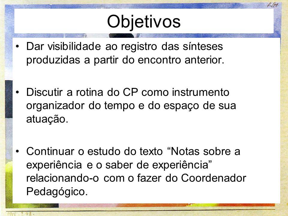 Objetivos Dar visibilidade ao registro das sínteses produzidas a partir do encontro anterior. Discutir a rotina do CP como instrumento organizador do