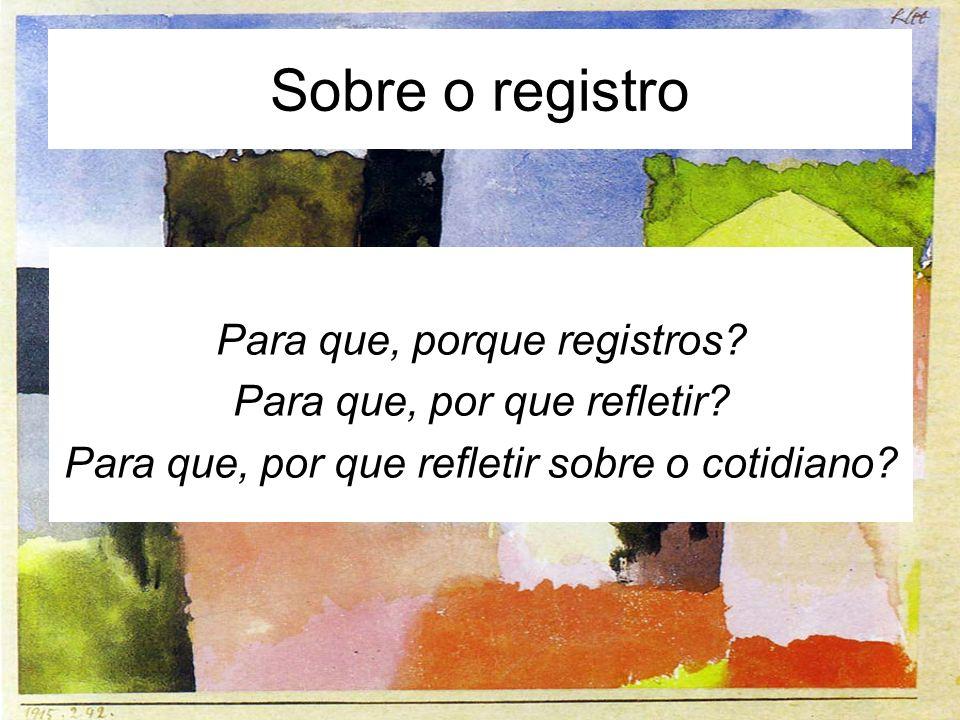 Sobre o registro Para que, porque registros? Para que, por que refletir? Para que, por que refletir sobre o cotidiano?