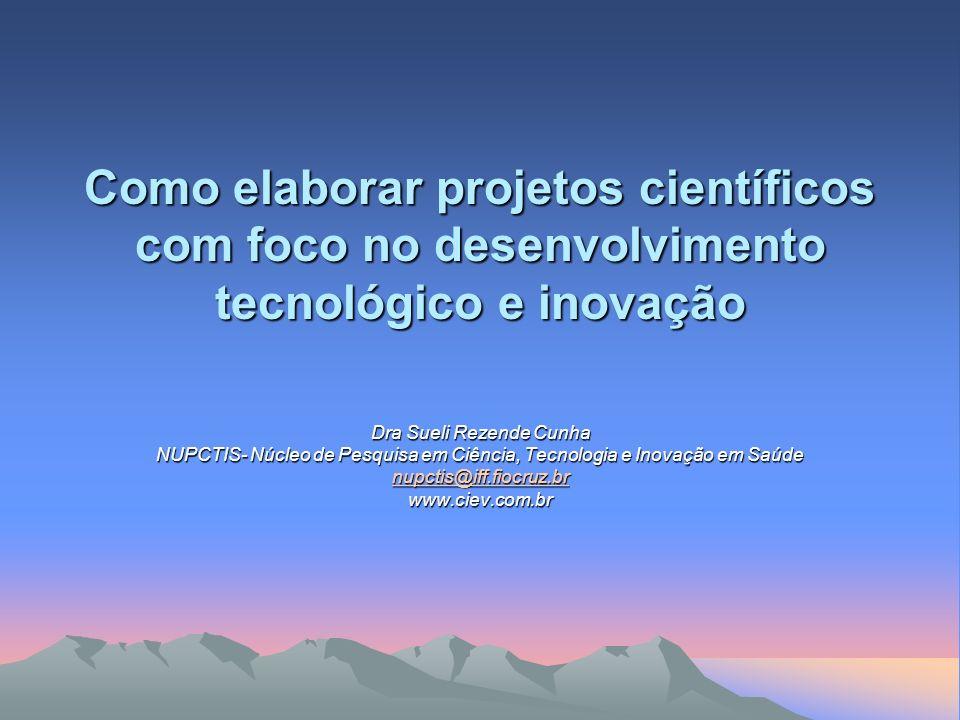 Como elaborar projetos científicos com foco no desenvolvimento tecnológico e inovação Dra Sueli Rezende Cunha NUPCTIS- Núcleo de Pesquisa em Ciência,
