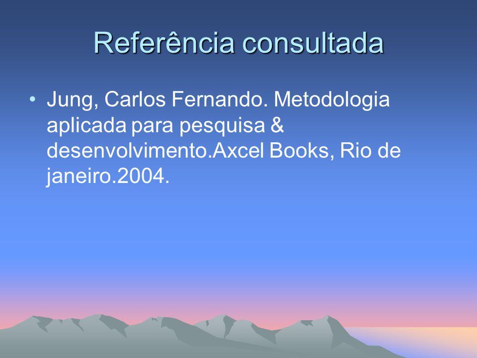 Referência consultada Jung, Carlos Fernando. Metodologia aplicada para pesquisa & desenvolvimento.Axcel Books, Rio de janeiro.2004.