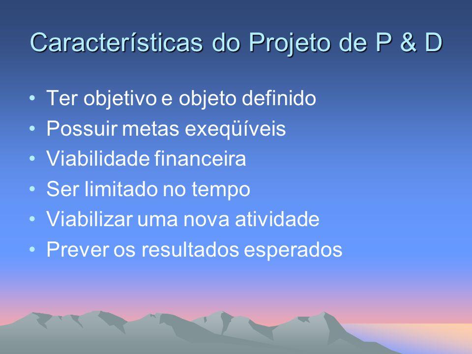 Características do Projeto de P & D Ter objetivo e objeto definido Possuir metas exeqüíveis Viabilidade financeira Ser limitado no tempo Viabilizar um