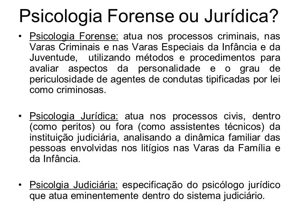 Psicologia Forense ou Jurídica? Psicologia Forense: atua nos processos criminais, nas Varas Criminais e nas Varas Especiais da Infância e da Juventude