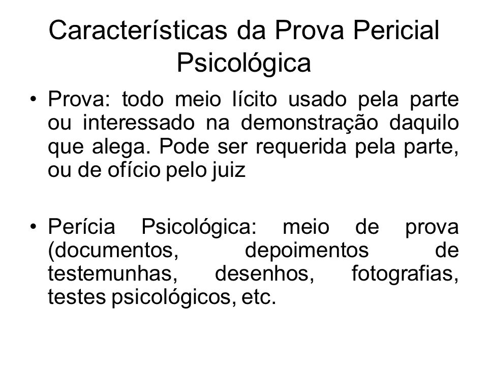 Características da Prova Pericial Psicológica Prova: todo meio lícito usado pela parte ou interessado na demonstração daquilo que alega. Pode ser requ