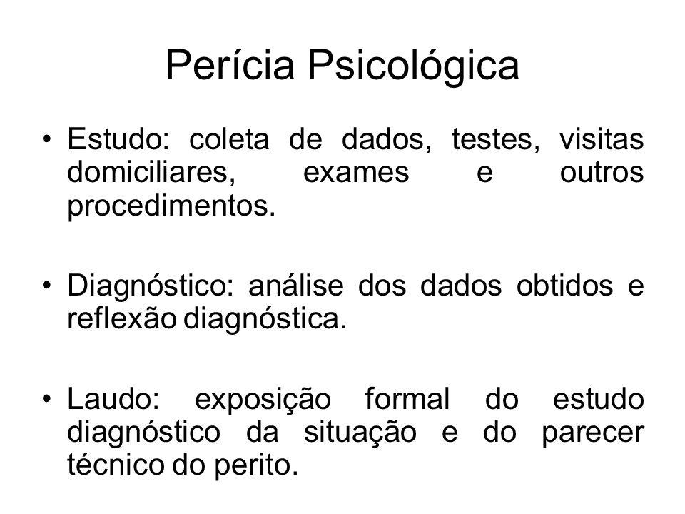 Perícia Psicológica Estudo: coleta de dados, testes, visitas domiciliares, exames e outros procedimentos. Diagnóstico: análise dos dados obtidos e ref