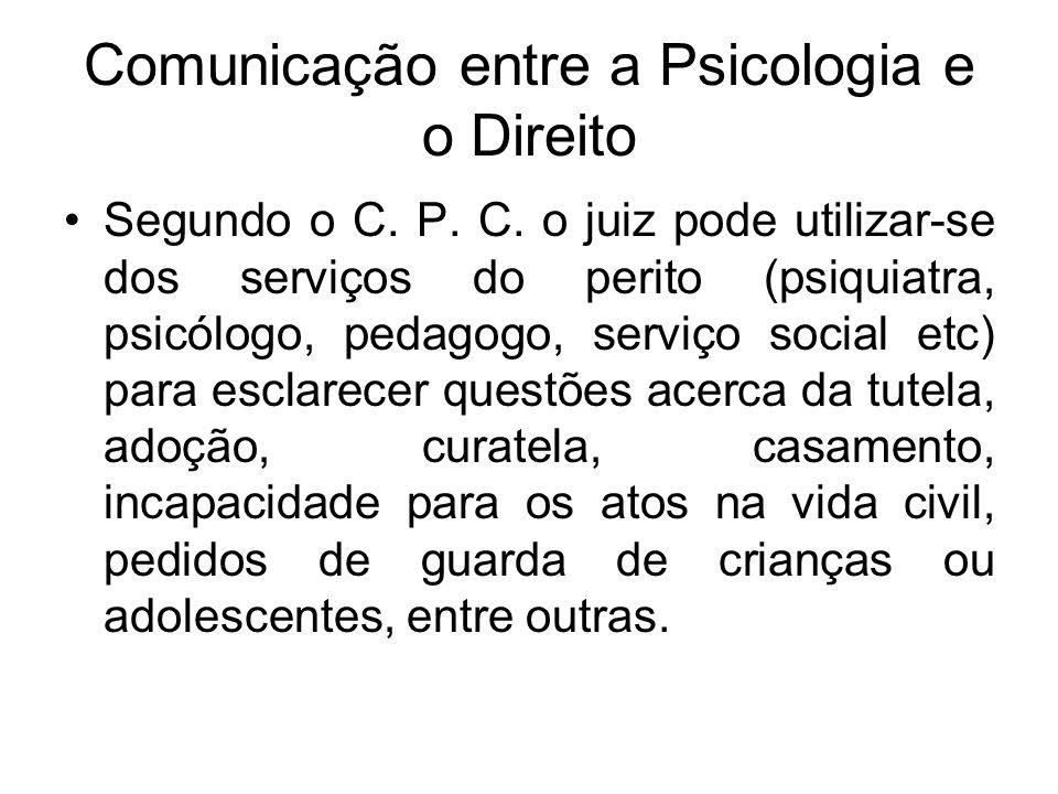 Comunicação entre a Psicologia e o Direito Segundo o C. P. C. o juiz pode utilizar-se dos serviços do perito (psiquiatra, psicólogo, pedagogo, serviço