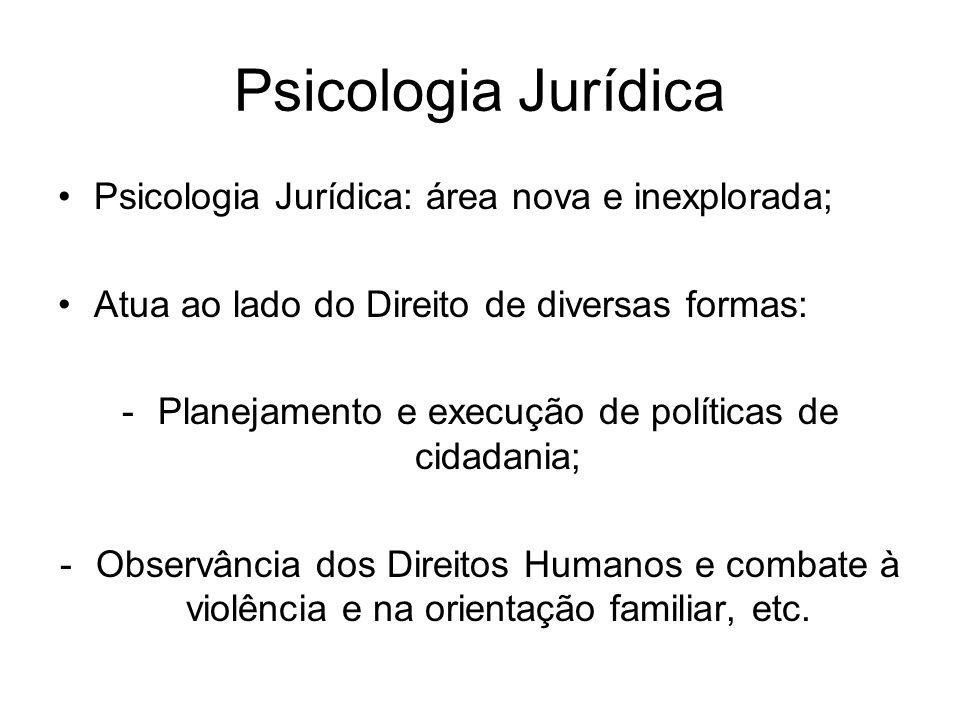 Psicologia Jurídica Psicologia Jurídica: área nova e inexplorada; Atua ao lado do Direito de diversas formas: -Planejamento e execução de políticas de