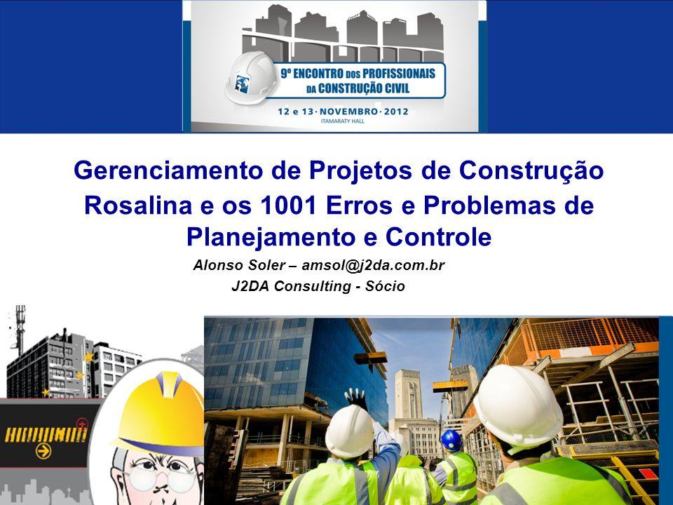 Gerenciamento de Projetos de Construção Rosalina e os 1001 Erros e Problemas de Planejamento e Controle Alonso Soler – amsol@j2da.com.br J2DA Consulting - Sócio